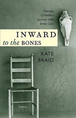 Inward to the Bones: Georgia OKeeffes Journey with Emily Carr Kate Braid