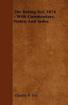 The Rating ACT, 1874 - With Commentary, Notes, and Index Danby P. Fry