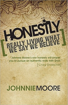 Honestly: Really Living What We Say We Believe Johnnie Moore