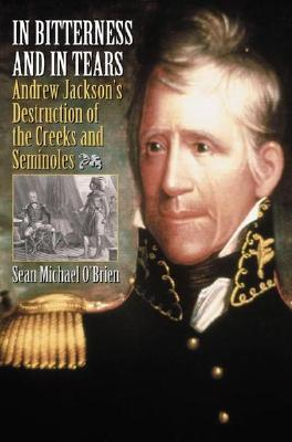 In Bitterness and in Tears: Andrew Jacksons Destruction of the Creeks and Seminoles  by  Sean Michael OBrien