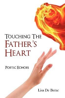 Touching the Fathers Heart: Poetic Echoes Lisa De Berac