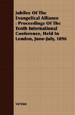 Jubilee of the Evangelical Alliance: Proceedings of the Tenth International Conference, Held in London, June-July, 1896  by  Various