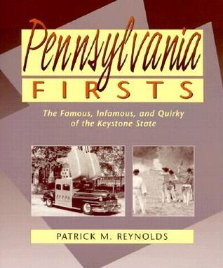 Pennsylvania Firsts: The Famous, Infamous, and Quirky of the Keystone State  by  Patrick M. Reynolds