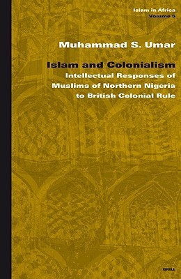 Islam and Colonialism: Intellectual Responses of Muslims of Northern Nigeria to British Colonial Rule  by  Muhammad S. Umar