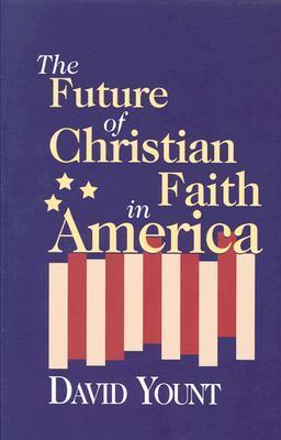 The Future Of Christian Faith In America David Yount