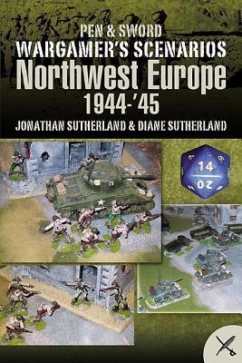 Wargame Scenarios: Northwest Europe 1944 - 45 Jonathan Sutherland