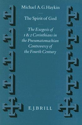 The Spirit of God: The Exegesis of 1 and 2 Corinthians in the Pneumatomachian Controversy of the Fourth Century  by  Michael A.G. Haykin