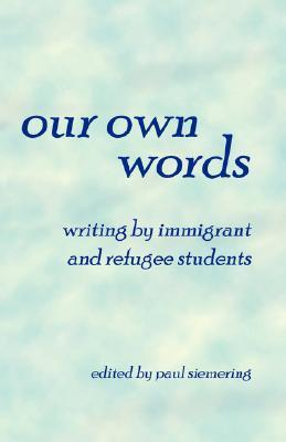 Our Own Words: Writing By Immigrant And Refugee Students  by  Paul, Siemering