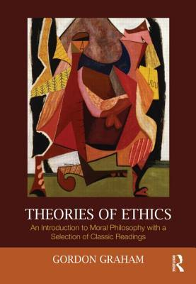 Theories of Ethics: An Introduction to Moral Philosophy with a Selection of Classic Readings Gordon Graham