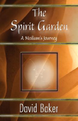 The Spirit Garden: A Mediums Journey David Baker