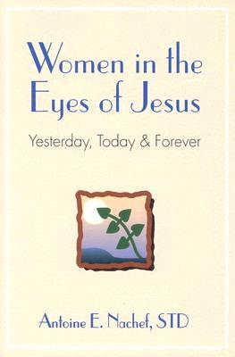 Women in the Eyes of Jesus: Yesterday, Today, and Forever  by  Antoine Nachef