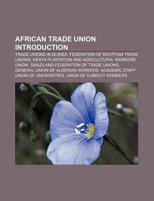 African Trade Union Introduction: Trade Unions in Guinea, Kenya Plantation and Agricultural Workers Union, Academic Staff Union of Universities Books LLC