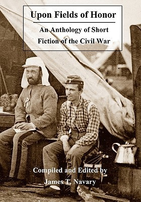 Upon Fields of Honor: An Anthology of Short Fiction of the Civil War  by  James T. Navary