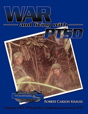 War and Living with Ptsd: Vietnam 1969-1970 and the Cambodia Incursion in 1970  by  Robert Carson Krause