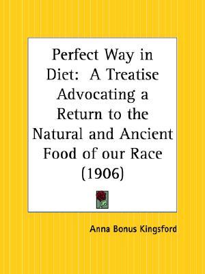 Perfect Way in Diet: A Treatise Advocating a Return to the Natural and Ancient Food of Our Race Anna Kingsford