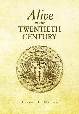 Alive in the Twentieth Century  by  Harriet C. Mattusch
