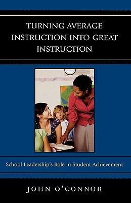 Turning Average Instruction Into Great Instruction: School Leaderships Role in Student Achievement John OConnor