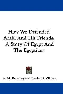 How We Defended Arabi and His Friends: A Story of Egypt and the Egyptians  by  A.M. Broadley