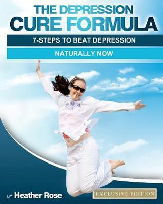 The Depression Cure Formula: 7-Steps to Beat Depression Naturally Now Heather  Rose
