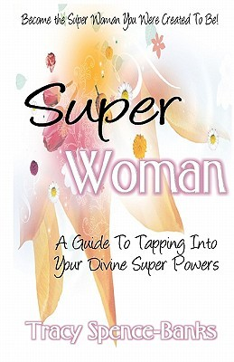 Super Woman: A Guide to Tapping Into Your Divine Super Powers  by  Tracy Spence-Banks