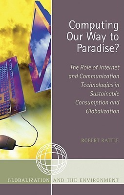 Computing Our Way to Paradise?: The Role of Internet and Communication Technologies in Sustainable Consumption and Globalization  by  Robert Rattle