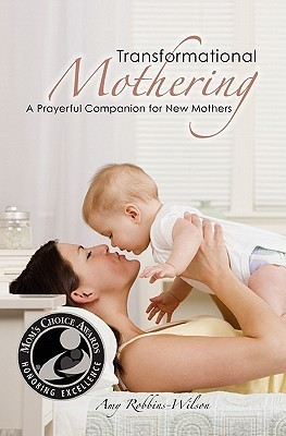 Transformational Mothering: A Prayerful Companion for New Mothers Amy Robbins-Wilson