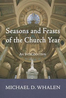 Seasons and Feasts of the Church Year: An Introduction  by  Michael D. Whalen