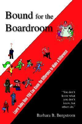 Bound for the Boardroom: Learn Today How You Can Know the Difference to Make a Difference  by  Barbara B. Bergstrom