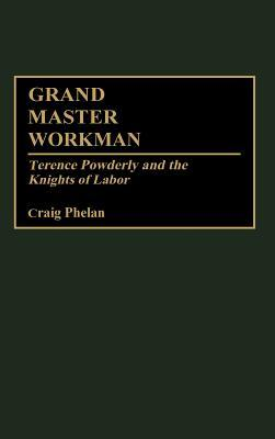 Grand Master Workman: Terence Powderly and the Knights of Labor  by  Craig Phelan