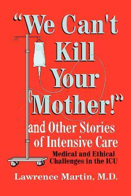 We Cant Kill Your Mother!: And Other Stories of Intensive Care Lawrence   Martin