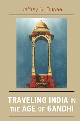 Traveling India in the Age of Gandhi  by  Jeffrey N. Dupee