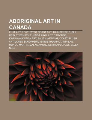 Aboriginal Art in Canada: First Nations Artists, Inuit Art, Northwest Coast Art, Thunderbird, Bill Reid, Totem Pole, Buffy Sainte-Marie  by  Books LLC
