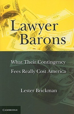 Lawyer Barons: What Their Contingency Fees Really Cost America Lester Brickman