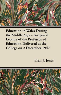Education in Wales During the Middle Ages - Inaugural Lecture of the Professor of Education Delivered at the College on 2 December 1947 Evan J. Jones