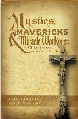 Mystics, Mavericks & Miracle Workers: A 30-Day Journey with Some Saints  by  Eric Sandras