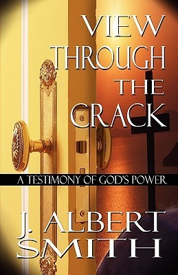 View Through the Crack: A Testimony of Gods Power  by  J. Albert Smith