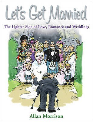 Lets Get Married: The Lighter Side of Love, Romance and Weddings  by  Allan Morrison
