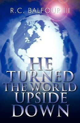 He Turned the World Upside Down  by  R. C., Balfour III