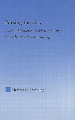 Parsing the City: Jonson, Middleton, Dekker, and City Comedys London as Language  by  Heather Easterling