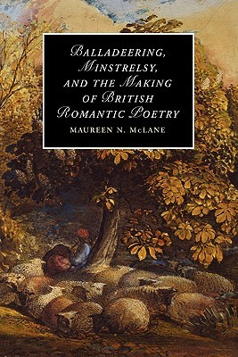 Balladeering, Minstrelsy, and the Making of British Romantic Poetry Maureen N. McLane