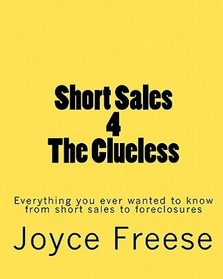 Short Sales 4 The Clueless: Everything You Ever Wanted To Know From Short Sales To Foreclosures  by  Joyce Freese