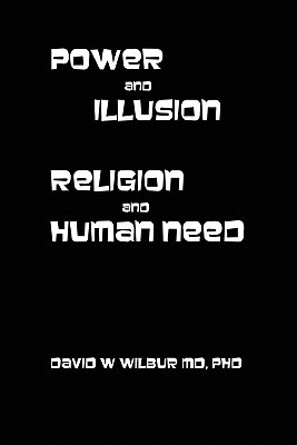 Power and Illusion: Religion and Human Need  by  David W. Wilbur