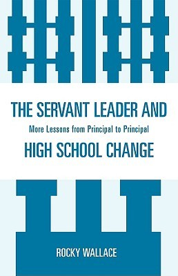 The Servant Leader And High School Change: More Lessons From Principal To Principal Rocky Wallace