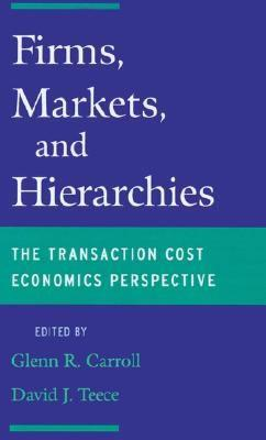 Firms, Markets and Hierarchies: The Transaction Cost Economics Perspective Glenn R. Carroll