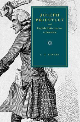 Joseph Priestley And English Unitarianism In America  by  J.D. Bowers