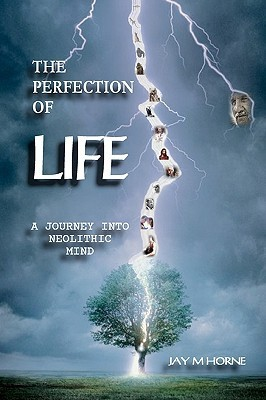 The Perfection of Life: A Journey Into Neolithic Mind  by  Jay M. Horne