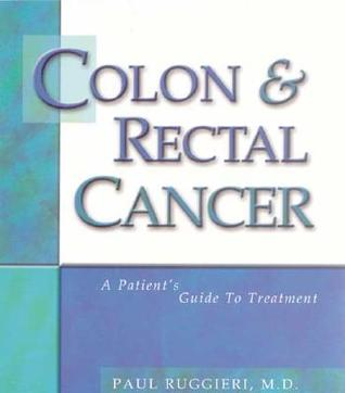 Colon & Rectal Cancer: A Patients Guide to Treatment  by  Paul A. Ruggieri