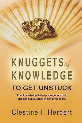 Knuggets of Knowledge to Get Unstuck: Practical Wisdom to Help You Get Unstuck and Achieve Success in Any Area of Life.  by  Clestine I. Herbert