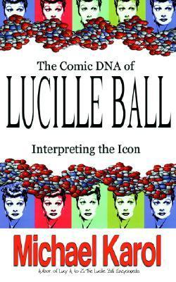 The Comic DNA of Lucille Ball: Interpreting the Icon Michael Karol