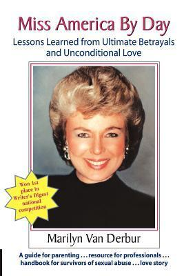 Miss America  by  Day: Lessons Learned from Ultimate Betrayals and Unconditional Love by Marilyn Van Derbur